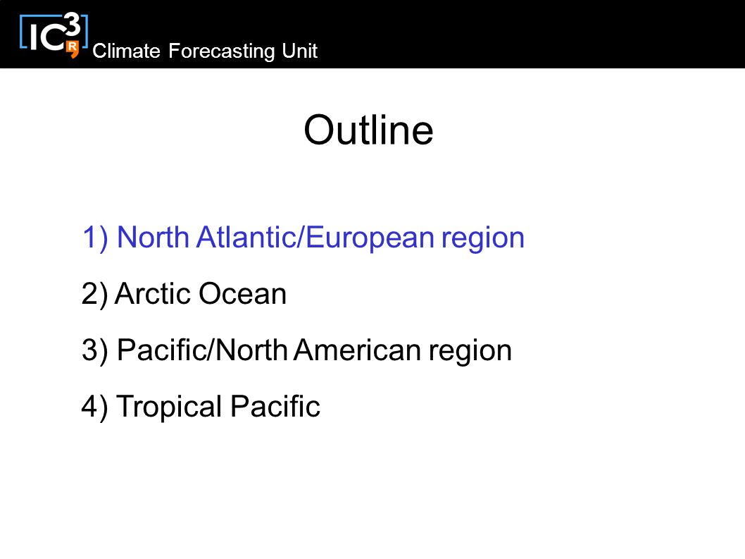 Climate Forecasting Unit Outline 1) North Atlantic/European region 2) Arctic Ocean 3) Pacific/North American region 4) Tropical Pacific