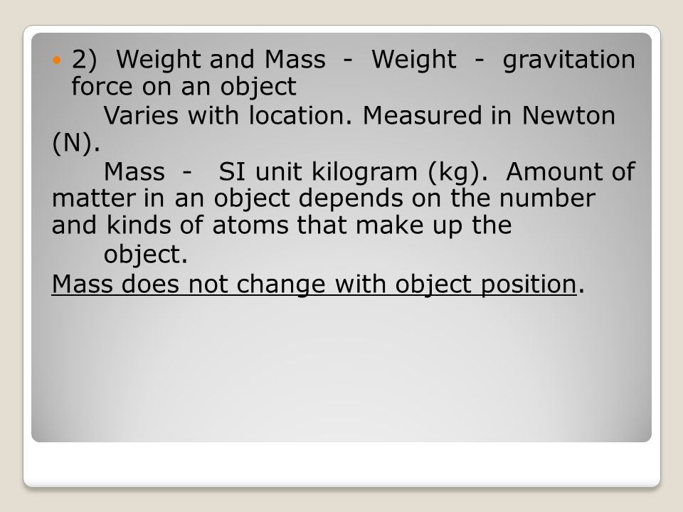 2) Weight and Mass - Weight - gravitation force on an object Varies with location.