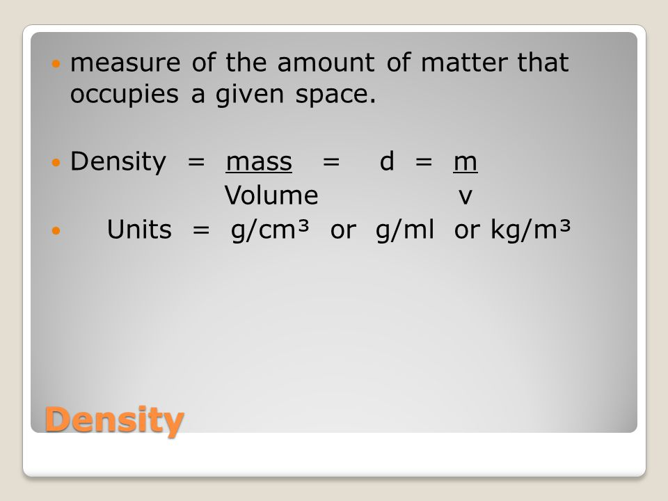 Density measure of the amount of matter that occupies a given space.