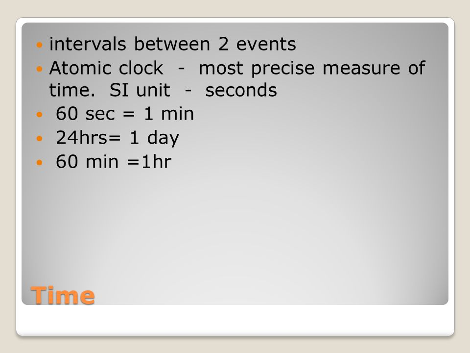 Time intervals between 2 events Atomic clock - most precise measure of time.