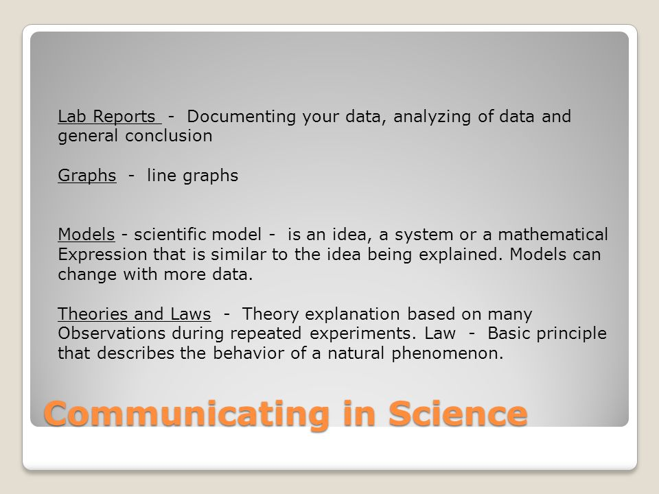 Communicating in Science Lab Reports - Documenting your data, analyzing of data and general conclusion Graphs - line graphs Models - scientific model - is an idea, a system or a mathematical Expression that is similar to the idea being explained.