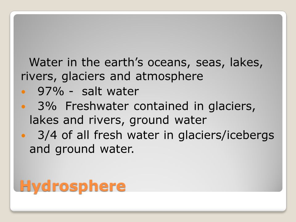 Hydrosphere Water in the earth's oceans, seas, lakes, rivers, glaciers and atmosphere 97% - salt water 3% Freshwater contained in glaciers, lakes and rivers, ground water 3/4 of all fresh water in glaciers/icebergs and ground water.