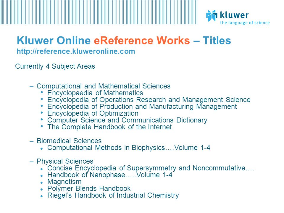 Kluwer Online eReference Works – Titles   Currently 4 Subject Areas –Computational and Mathematical Sciences Encyclopaedia of Mathematics Encyclopedia of Operations Research and Management Science Encyclopedia of Production and Manufacturing Management Encyclopedia of Optimization Computer Science and Communications Dictionary The Complete Handbook of the Internet –Biomedical Sciences l Computational Methods in Biophysics….Volume 1-4 –Physical Sciences l Concise Encyclopedia of Supersymmetry and Noncommutative….