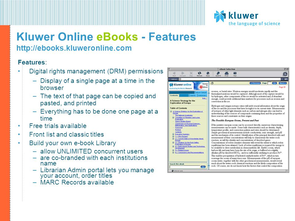 Kluwer Online eBooks - Features   Features: Digital rights management (DRM) permissions –Display of a single page at a time in the browser –The text of that page can be copied and pasted, and printed –Everything has to be done one page at a time Free trials available Front list and classic titles Build your own e-book Library –allow UNLIMITED concurrent users –are co-branded with each institutions name –Librarian Admin portal lets you manage your account, order titles –MARC Records available
