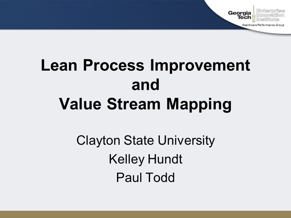Healthcare Performance Group Lean Process Improvement and Value Stream Mapping Clayton State University Kelley Hundt Paul Todd