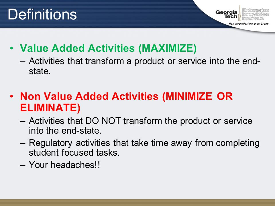 Healthcare Performance Group Definitions Value Added Activities (MAXIMIZE) –Activities that transform a product or service into the end- state.