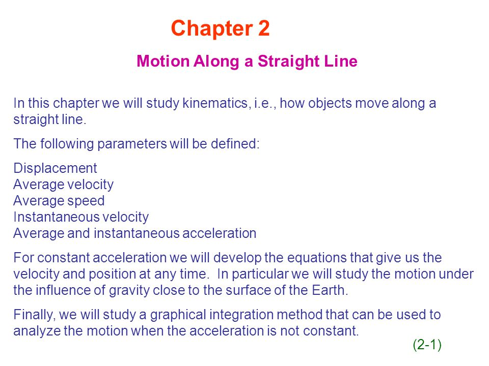 Chapter 2 Motion Along a Straight Line In this chapter we will study kinematics, i.e., how objects move along a straight line.