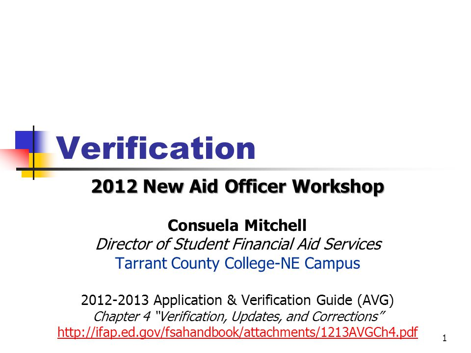 Verification 2012 New Aid Officer Workshop Consuela Mitchell Director of Student Financial Aid Services Tarrant County College-NE Campus Application & Verification Guide (AVG) Chapter 4 Verification, Updates, and Corrections   1