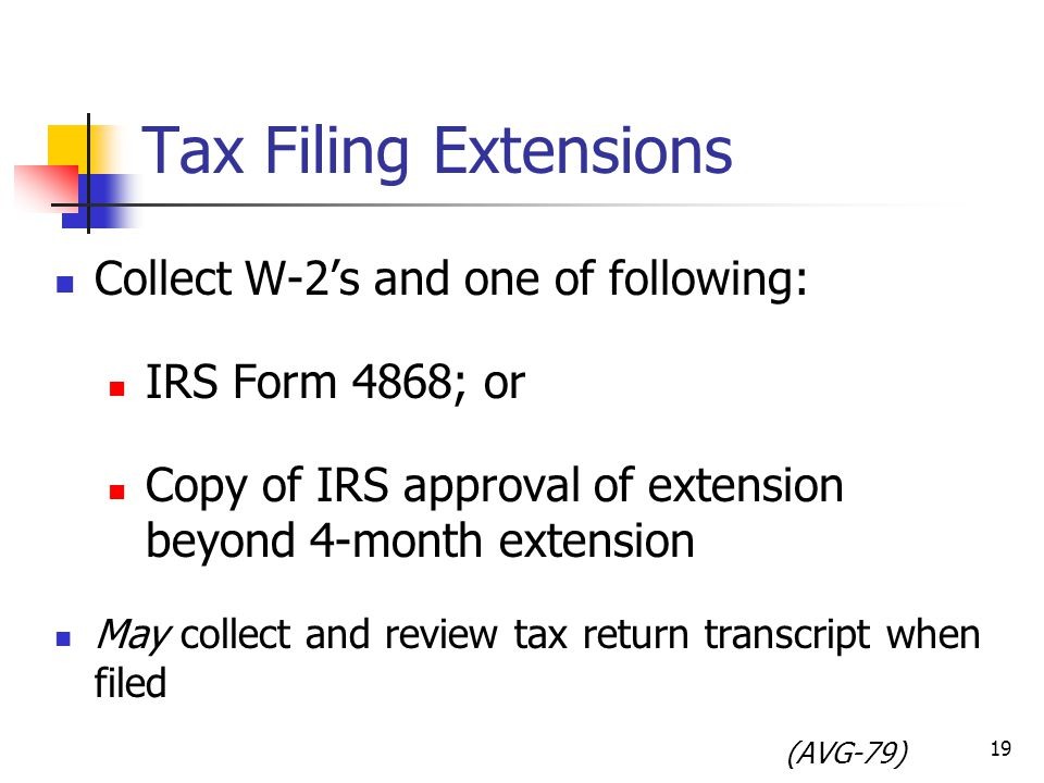 Tax Filing Extensions Collect W-2's and one of following: IRS Form 4868; or Copy of IRS approval of extension beyond 4-month extension May collect and review tax return transcript when filed (AVG-79) 19