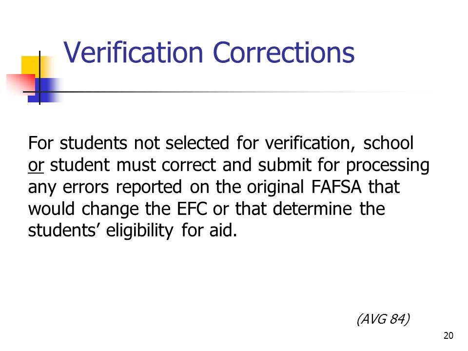 Verification Corrections For students not selected for verification, school or student must correct and submit for processing any errors reported on the original FAFSA that would change the EFC or that determine the students' eligibility for aid.