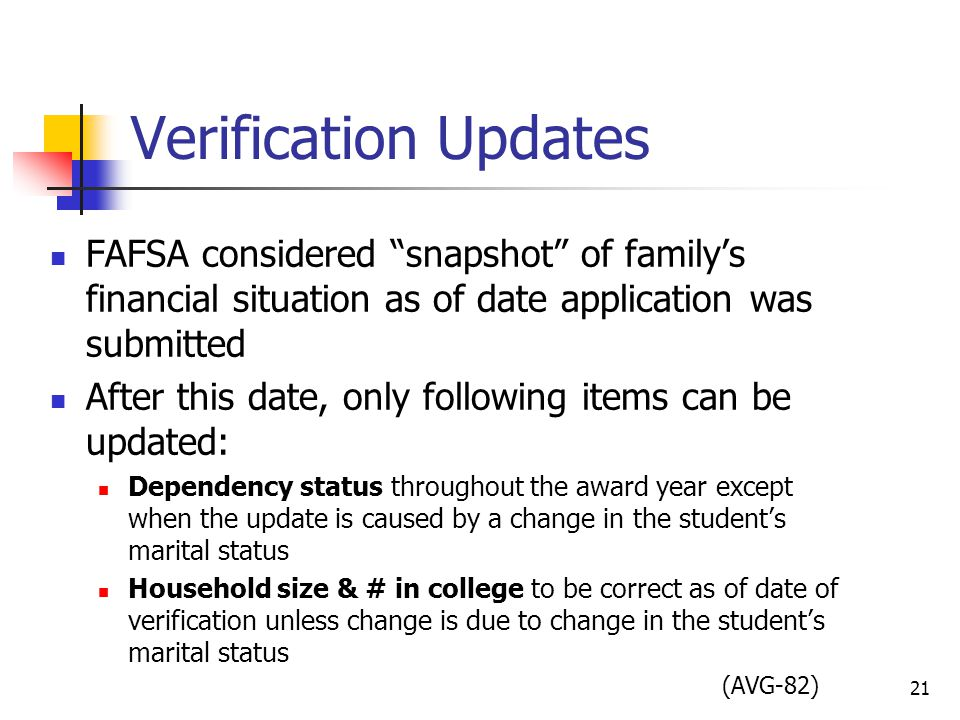 Verification Updates FAFSA considered snapshot of family's financial situation as of date application was submitted After this date, only following items can be updated: Dependency status throughout the award year except when the update is caused by a change in the student's marital status Household size & # in college to be correct as of date of verification unless change is due to change in the student's marital status (AVG-82) 21
