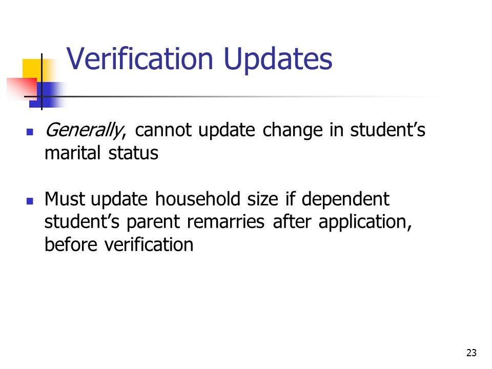 Verification Updates Generally, cannot update change in student's marital status Must update household size if dependent student's parent remarries after application, before verification 23