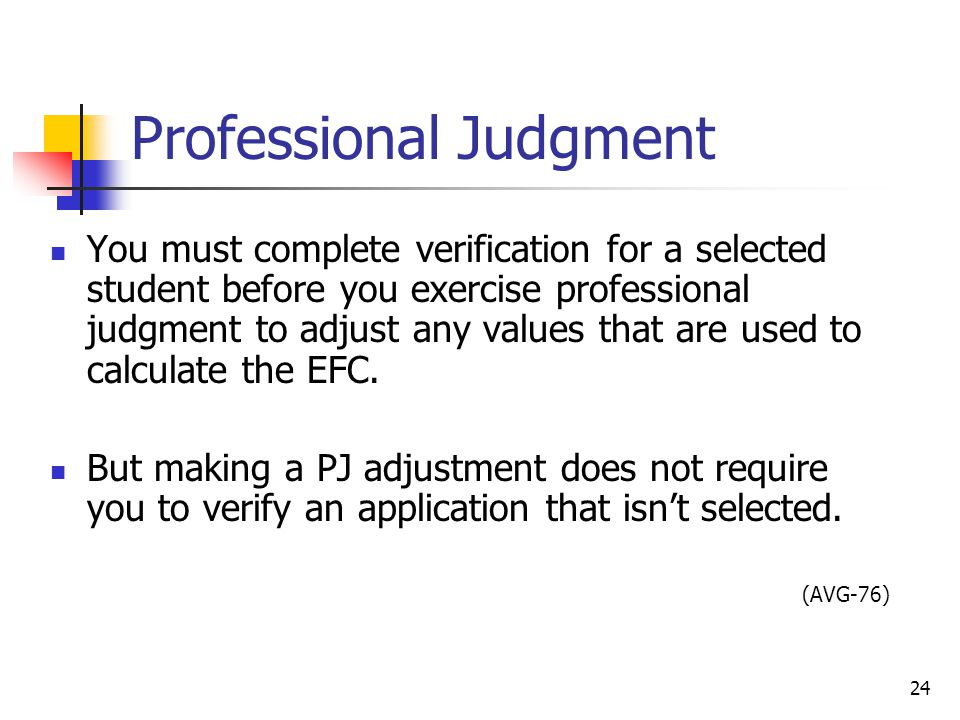 Professional Judgment You must complete verification for a selected student before you exercise professional judgment to adjust any values that are used to calculate the EFC.