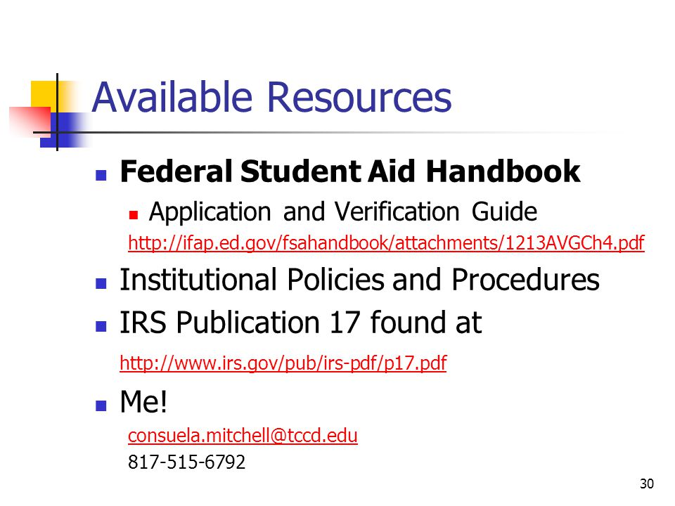 Available Resources Federal Student Aid Handbook Application and Verification Guide   Institutional Policies and Procedures IRS Publication 17 found at     Me.