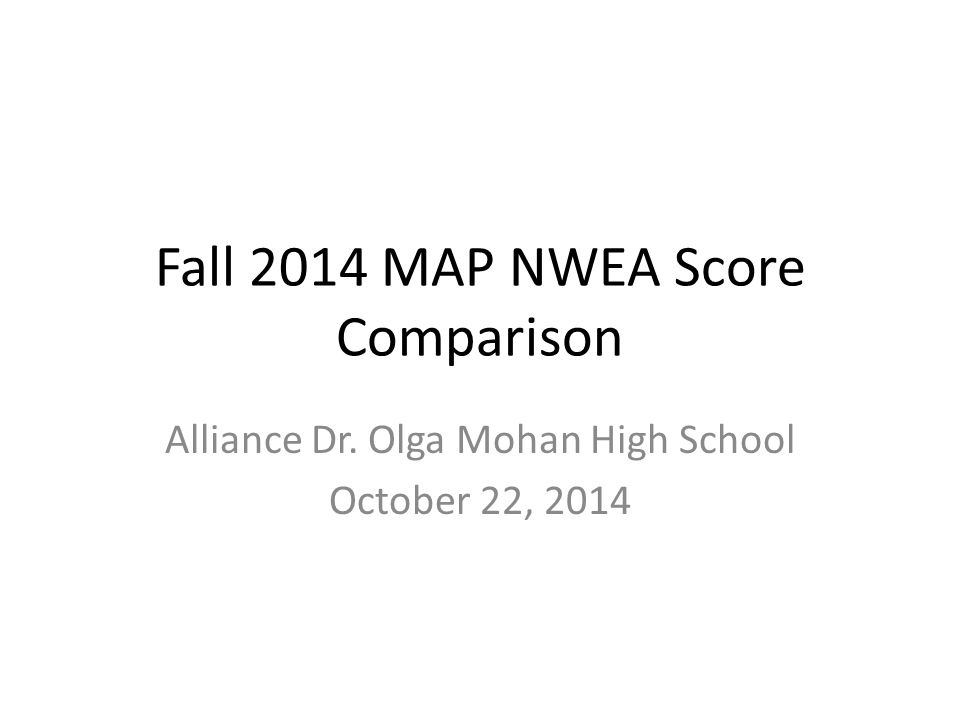 Fall 2014 MAP NWEA Score Comparison Alliance Dr. Olga Mohan High School October 22, 2014