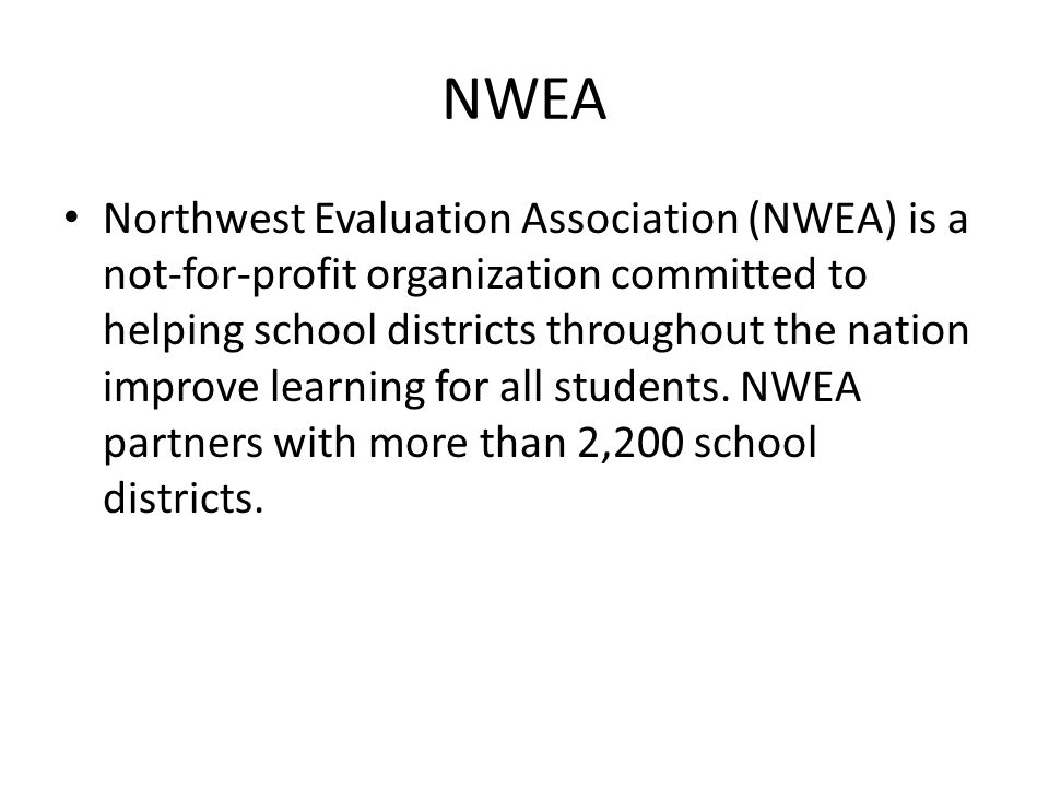 NWEA Northwest Evaluation Association (NWEA) is a not-for-profit organization committed to helping school districts throughout the nation improve learning for all students.