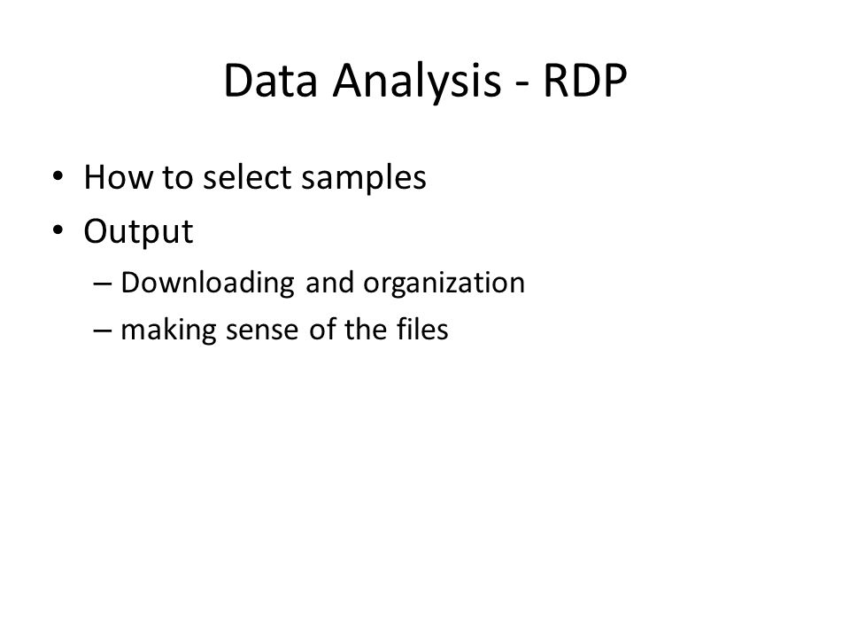 Data Analysis - RDP How to select samples Output – Downloading and organization – making sense of the files