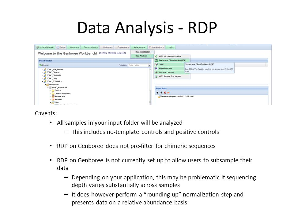 Data Analysis - RDP Caveats: All samples in your input folder will be analyzed – This includes no-template controls and positive controls RDP on Genboree does not pre-filter for chimeric sequences RDP on Genboree is not currently set up to allow users to subsample their data – Depending on your application, this may be problematic if sequencing depth varies substantially across samples – It does however perform a rounding up normalization step and presents data on a relative abundance basis