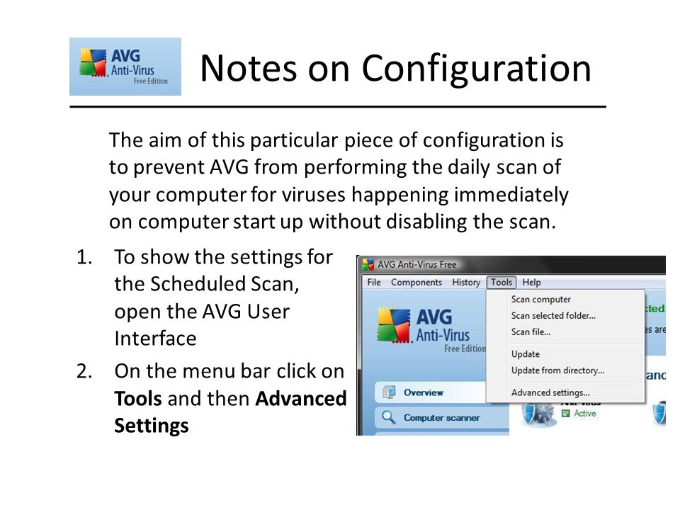 Notes on Configuration The aim of this particular piece of configuration is to prevent AVG from performing the daily scan of your computer for viruses happening immediately on computer start up without disabling the scan.