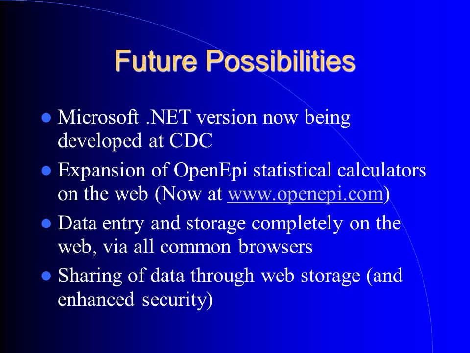 Future Possibilities Microsoft.NET version now being developed at CDC Expansion of OpenEpi statistical calculators on the web (Now at   Data entry and storage completely on the web, via all common browsers Sharing of data through web storage (and enhanced security)