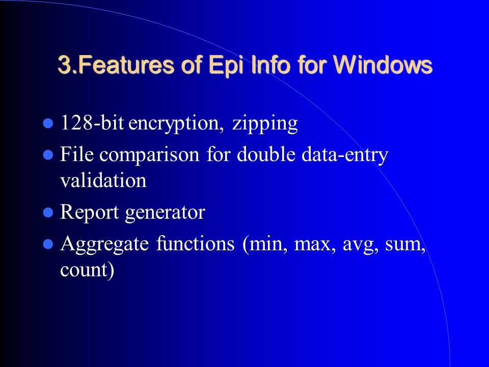 3.Features of Epi Info for Windows 128-bit encryption, zipping File comparison for double data-entry validation Report generator Aggregate functions (min, max, avg, sum, count)