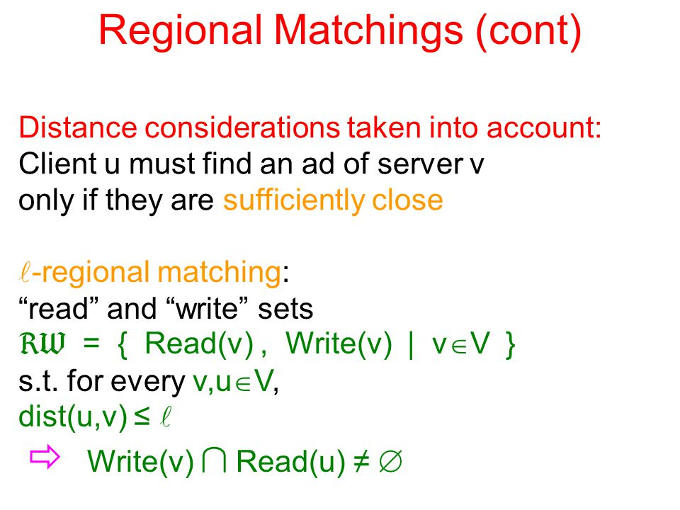 Regional Matchings (cont) Distance considerations taken into account: Client u must find an ad of server v only if they are sufficiently close -regional matching: read and write sets  = { Read(v), Write(v) | v  V } s.t.