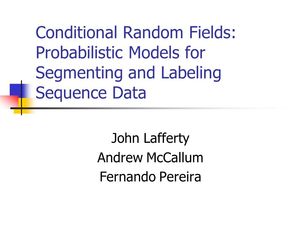 Conditional Random Fields: Probabilistic Models for Segmenting and Labeling Sequence Data John Lafferty Andrew McCallum Fernando Pereira