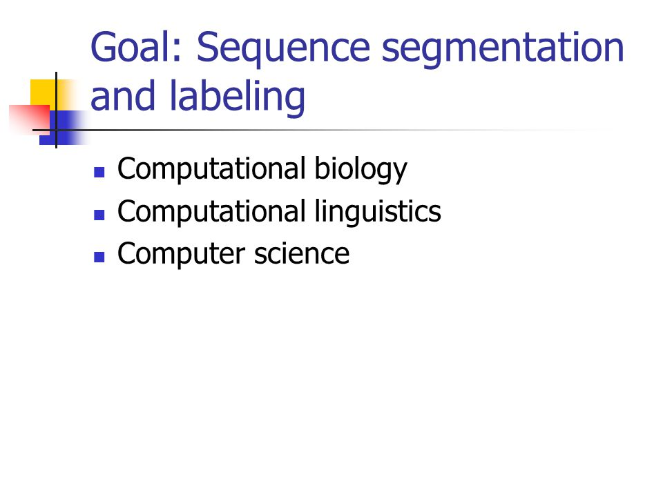 Goal: Sequence segmentation and labeling Computational biology Computational linguistics Computer science