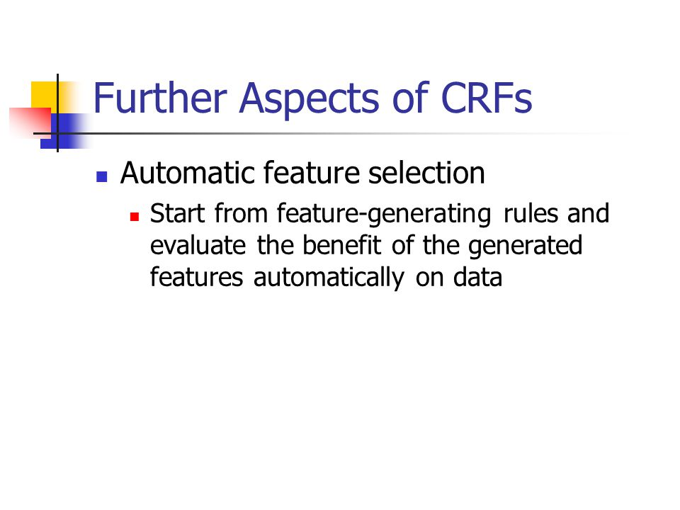 Further Aspects of CRFs Automatic feature selection Start from feature-generating rules and evaluate the benefit of the generated features automatically on data