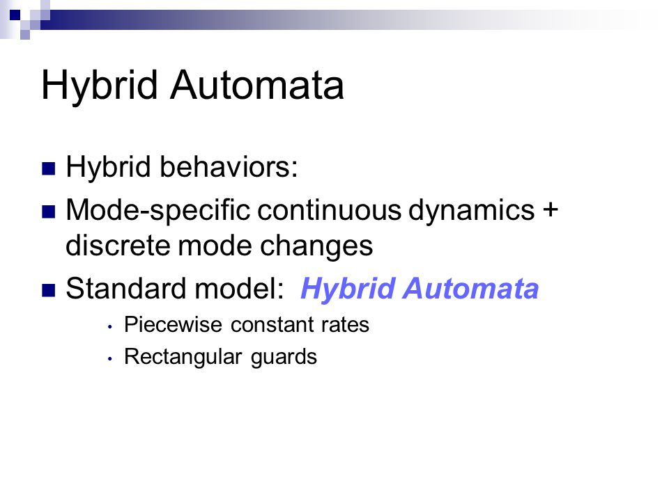 Hybrid Automata Hybrid behaviors: Mode-specific continuous dynamics + discrete mode changes Standard model: Hybrid Automata Piecewise constant rates Rectangular guards