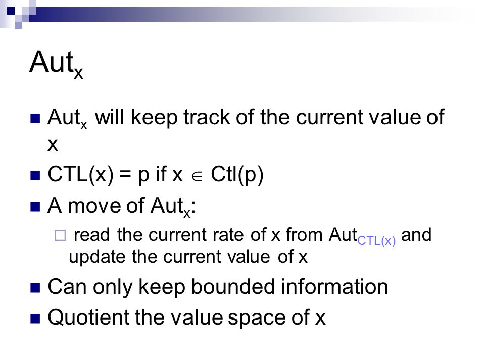 Aut x Aut x will keep track of the current value of x CTL(x) = p if x  Ctl(p) A move of Aut x :  read the current rate of x from Aut CTL(x) and update the current value of x Can only keep bounded information Quotient the value space of x