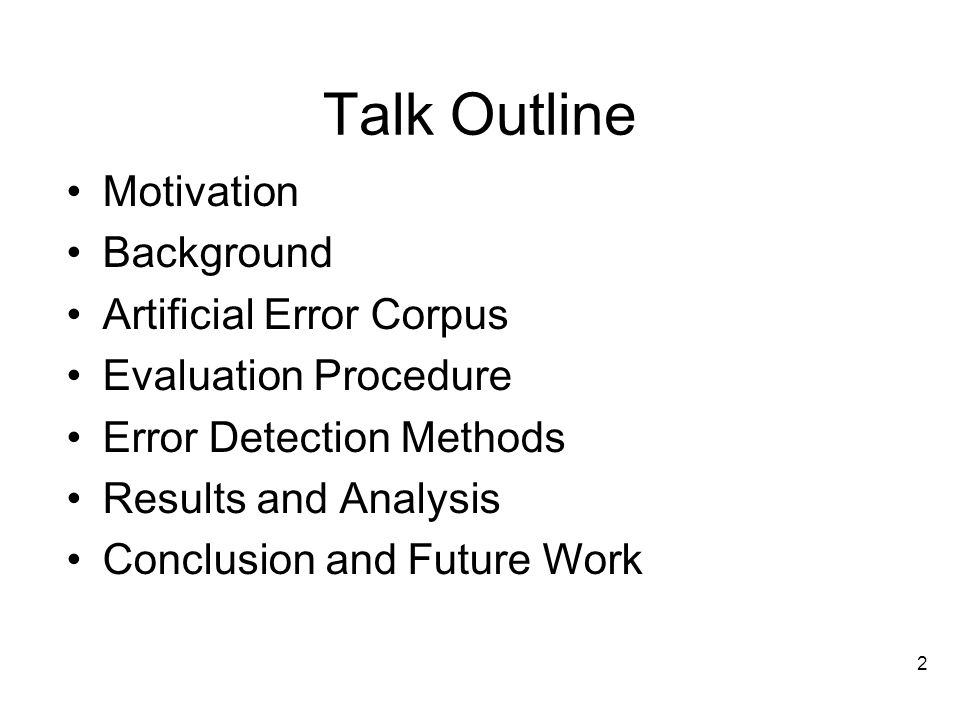 2 Talk Outline Motivation Background Artificial Error Corpus Evaluation Procedure Error Detection Methods Results and Analysis Conclusion and Future Work