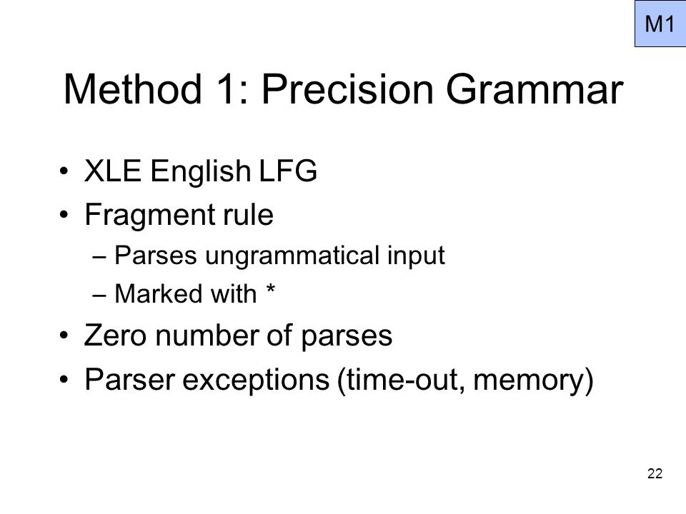 22 Method 1: Precision Grammar XLE English LFG Fragment rule –Parses ungrammatical input –Marked with * Zero number of parses Parser exceptions (time-out, memory) M1