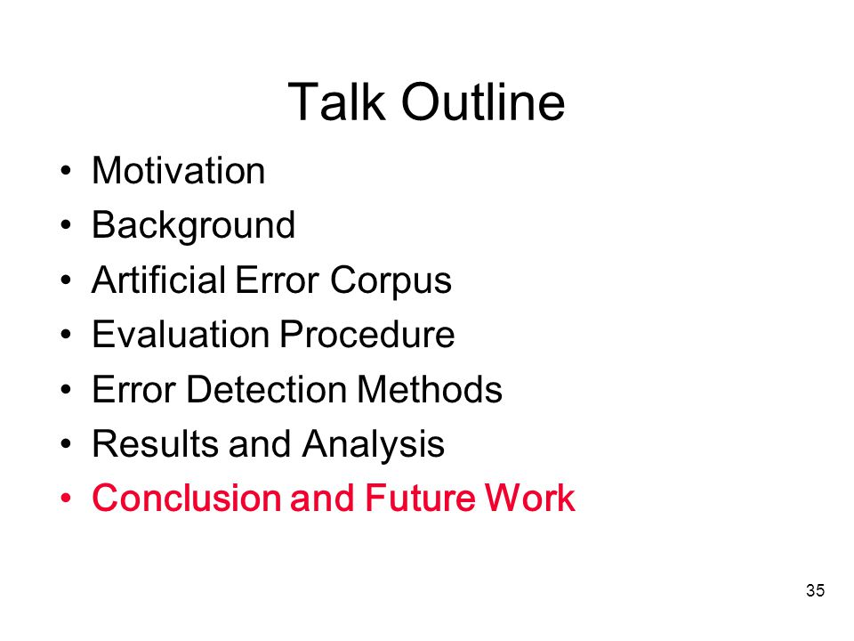 35 Talk Outline Motivation Background Artificial Error Corpus Evaluation Procedure Error Detection Methods Results and Analysis Conclusion and Future Work