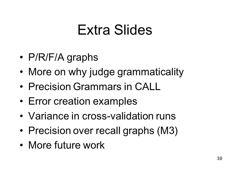 39 Extra Slides P/R/F/A graphs More on why judge grammaticality Precision Grammars in CALL Error creation examples Variance in cross-validation runs Precision over recall graphs (M3) More future work