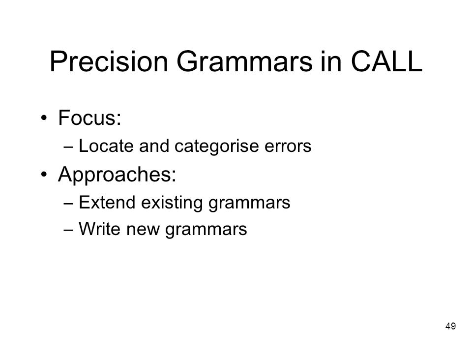 49 Precision Grammars in CALL Focus: –Locate and categorise errors Approaches: –Extend existing grammars –Write new grammars