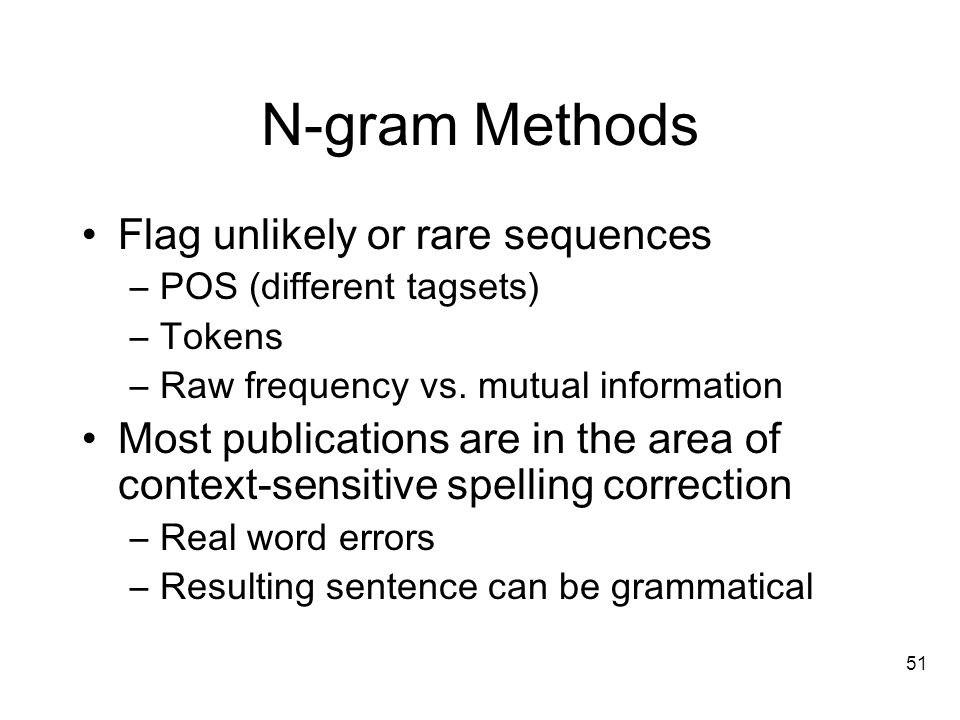 51 N-gram Methods Flag unlikely or rare sequences –POS (different tagsets) –Tokens –Raw frequency vs.