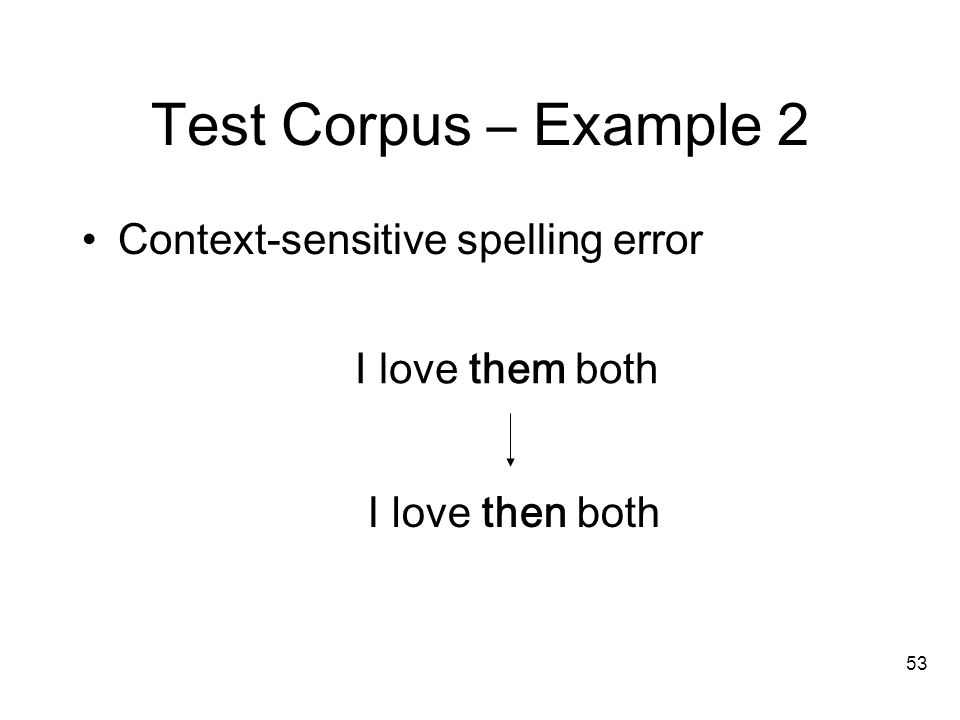 53 Test Corpus – Example 2 Context-sensitive spelling error I love then both I love them both