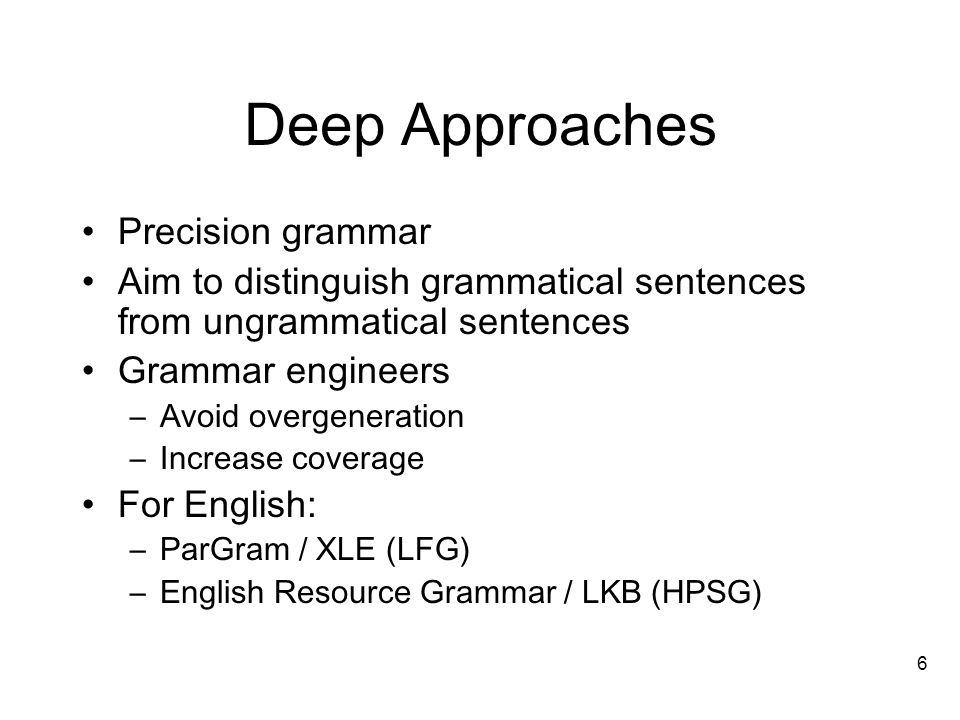 6 Deep Approaches Precision grammar Aim to distinguish grammatical sentences from ungrammatical sentences Grammar engineers –Avoid overgeneration –Increase coverage For English: –ParGram / XLE (LFG) –English Resource Grammar / LKB (HPSG)
