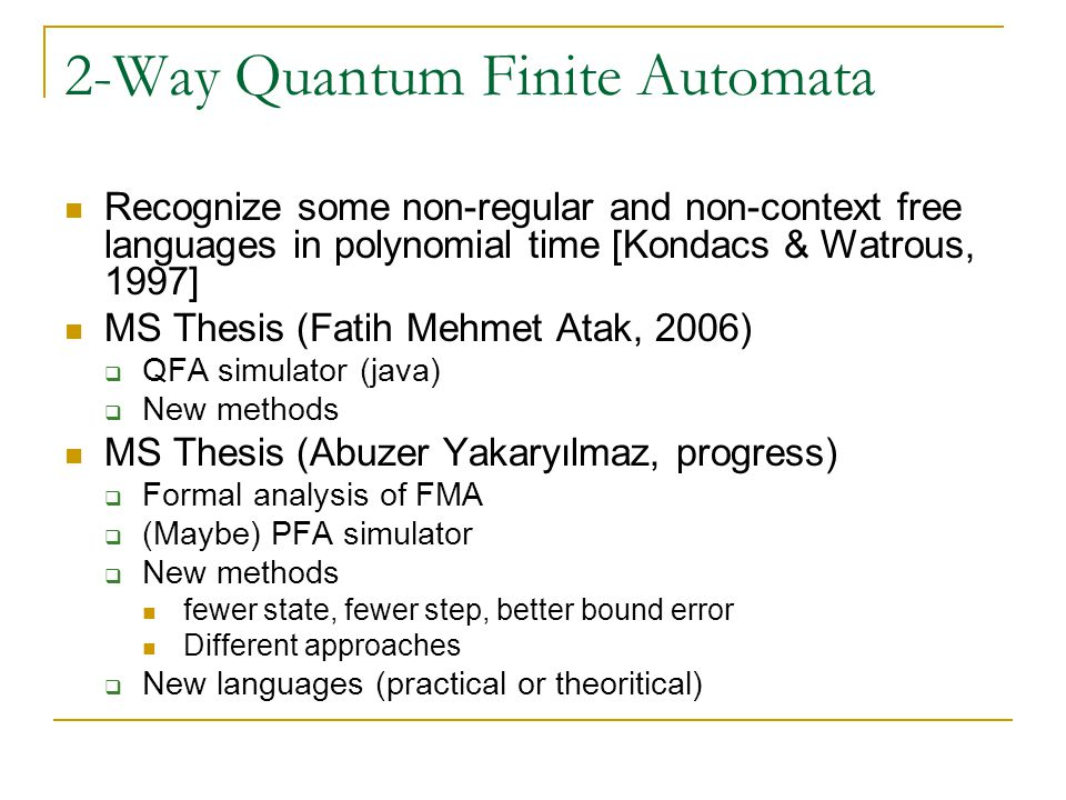 2-Way Quantum Finite Automata Recognize some non-regular and non-context free languages in polynomial time [Kondacs & Watrous, 1997] MS Thesis (Fatih Mehmet Atak, 2006)  QFA simulator (java)  New methods MS Thesis (Abuzer Yakaryılmaz, progress)  Formal analysis of FMA  (Maybe) PFA simulator  New methods fewer state, fewer step, better bound error Different approaches  New languages (practical or theoritical)