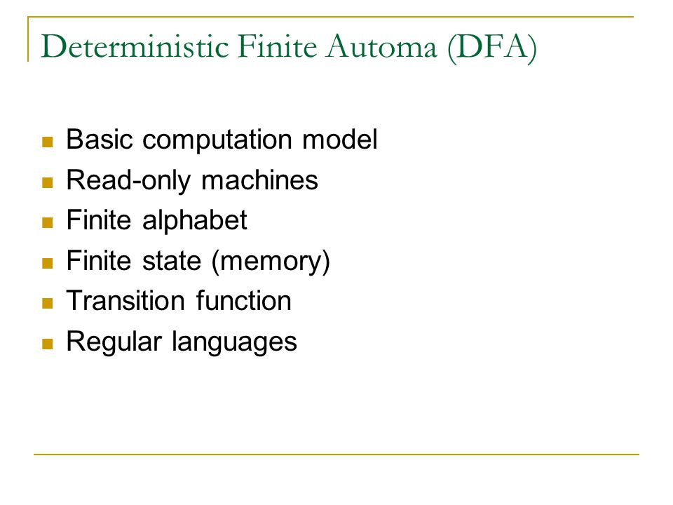 Deterministic Finite Automa (DFA) Basic computation model Read-only machines Finite alphabet Finite state (memory) Transition function Regular languages
