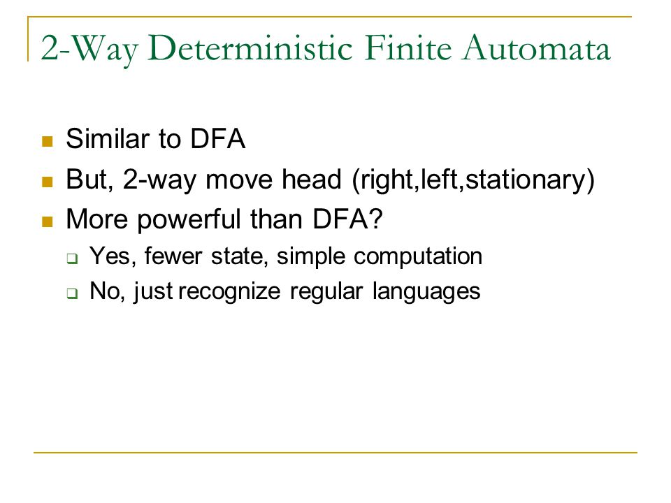 2-Way Deterministic Finite Automata Similar to DFA But, 2-way move head (right,left,stationary) More powerful than DFA.