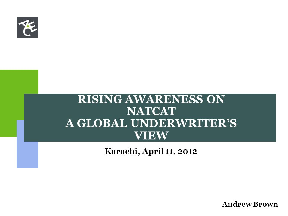 RISING AWARENESS ON NATCAT A GLOBAL UNDERWRITER'S VIEW Karachi, April 11, 2012 Andrew Brown