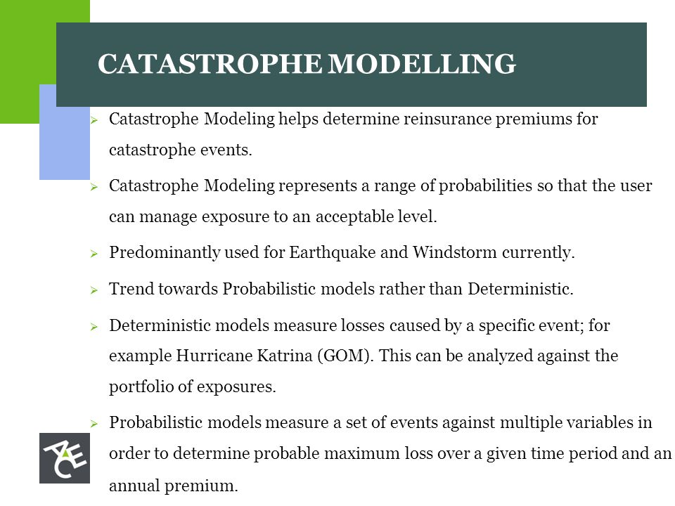 CATASTROPHE MODELLING  Catastrophe Modeling helps determine reinsurance premiums for catastrophe events.
