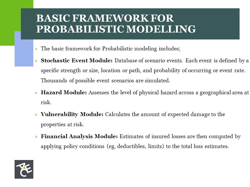 BASIC FRAMEWORK FOR PROBABILISTIC MODELLING  The basic framework for Probabilistic modeling includes;  Stochastic Event Module: Database of scenario events.