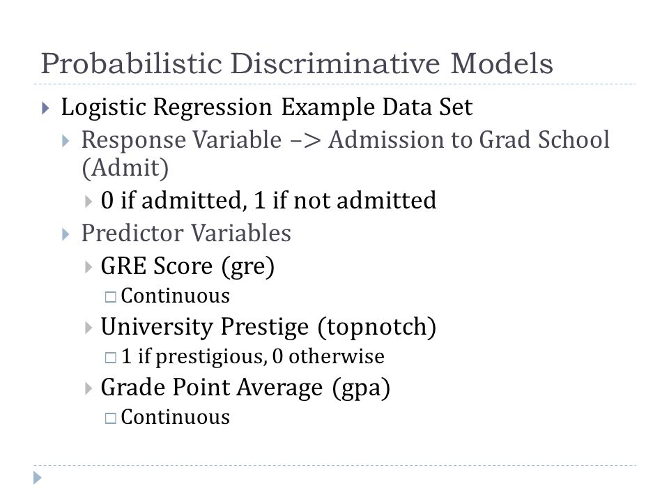 Probabilistic Discriminative Models  Logistic Regression Example Data Set  Response Variable –> Admission to Grad School (Admit)  0 if admitted, 1 if not admitted  Predictor Variables  GRE Score (gre)  Continuous  University Prestige (topnotch)  1 if prestigious, 0 otherwise  Grade Point Average (gpa)  Continuous
