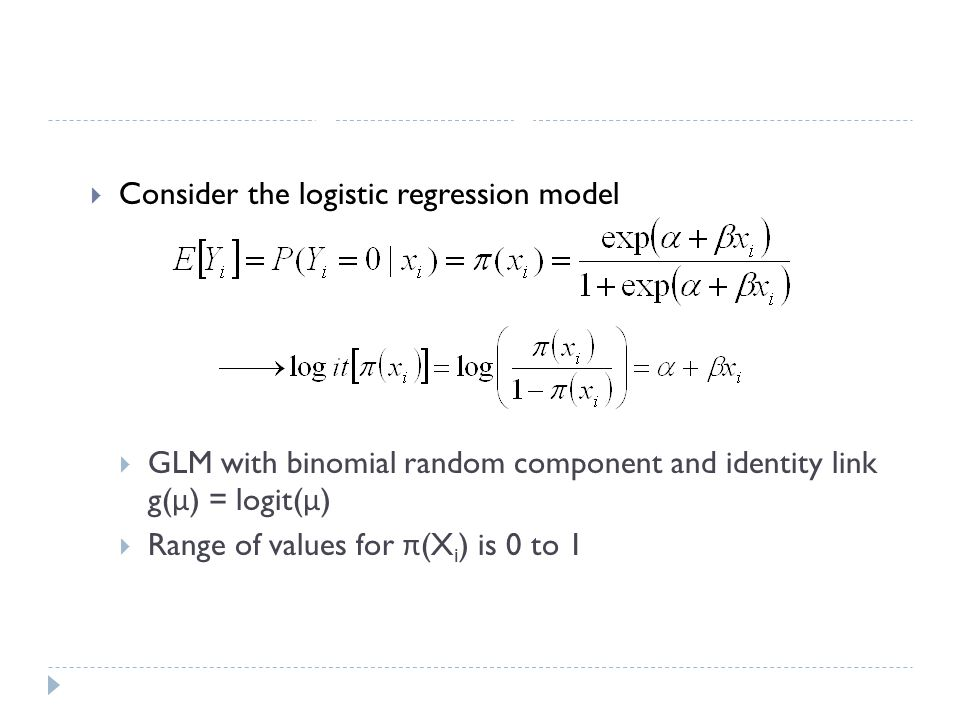 Logistic Regression  Consider the logistic regression model  GLM with binomial random component and identity link g( μ ) = logit( μ )  Range of values for π (X i ) is 0 to 1