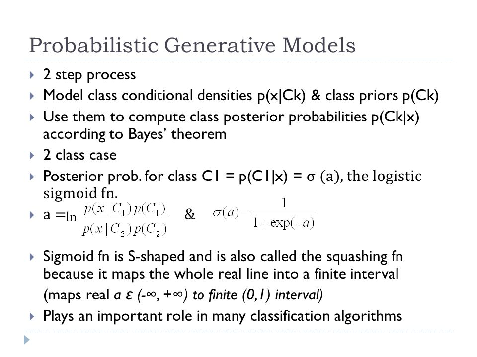 Probabilistic Generative Models  2 step process  Model class conditional densities p(x|Ck) & class priors p(Ck)  Use them to compute class posterior probabilities p(Ck|x) according to Bayes' theorem  2 class case  Posterior prob.