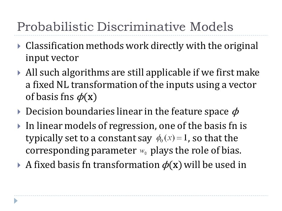 Probabilistic Discriminative Models  Classification methods work directly with the original input vector  All such algorithms are still applicable if we first make a fixed NL transformation of the inputs using a vector of basis fns ϕ(x)  Decision boundaries linear in the feature space ϕ  In linear models of regression, one of the basis fn is typically set to a constant say, so that the corresponding parameter plays the role of bias.