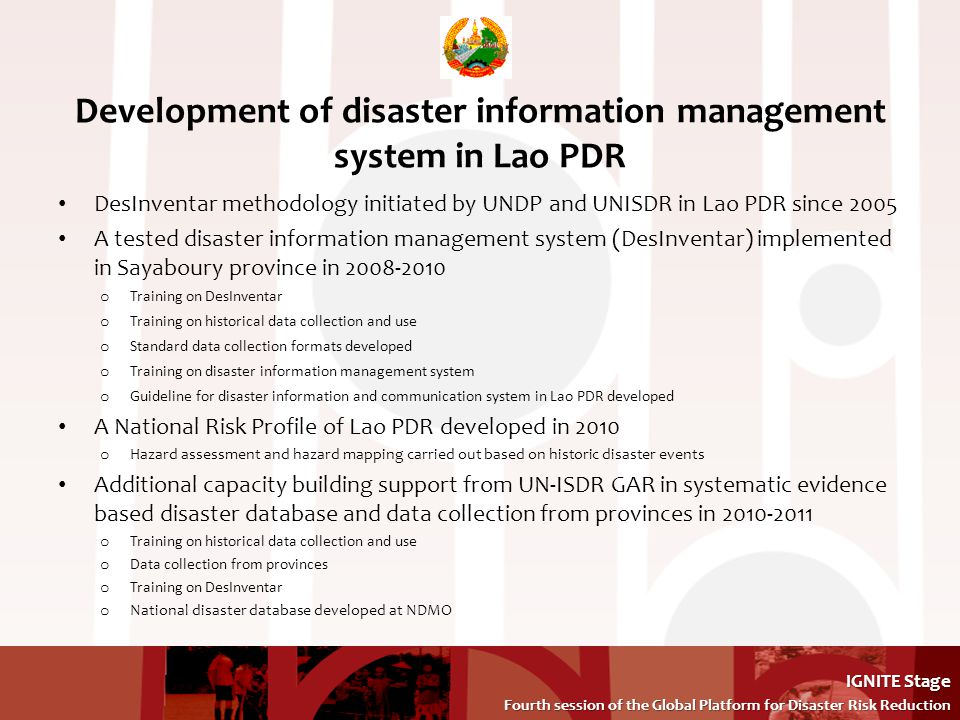 IGNITE Stage Fourth session of the Global Platform for Disaster Risk Reduction Fourth session of the Global Platform for Disaster Risk Reduction Development of disaster information management system in Lao PDR DesInventar methodology initiated by UNDP and UNISDR in Lao PDR since 2005 A tested disaster information management system (DesInventar) implemented in Sayaboury province in o Training on DesInventar o Training on historical data collection and use o Standard data collection formats developed o Training on disaster information management system o Guideline for disaster information and communication system in Lao PDR developed A National Risk Profile of Lao PDR developed in 2010 o Hazard assessment and hazard mapping carried out based on historic disaster events Additional capacity building support from UN-ISDR GAR in systematic evidence based disaster database and data collection from provinces in o Training on historical data collection and use o Data collection from provinces o Training on DesInventar o National disaster database developed at NDMO